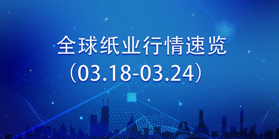 全球紙業行情速覽(03.18-03.24)