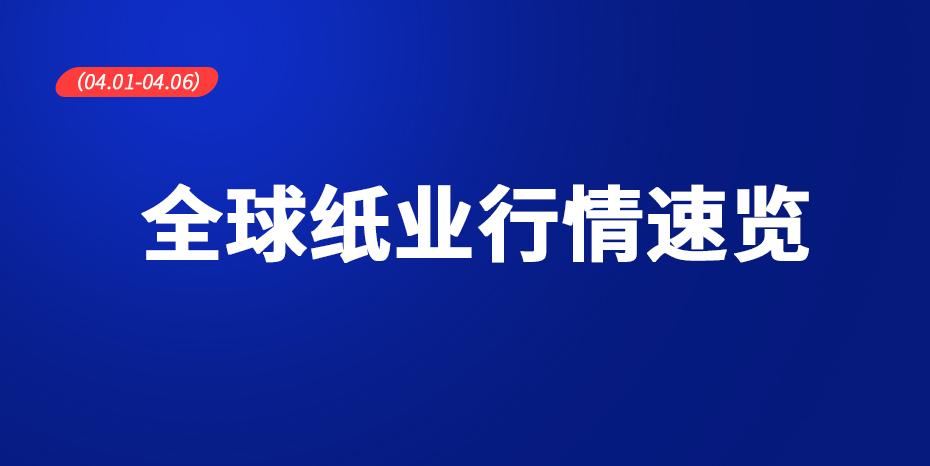 全球紙業行情速覽(04.01-04.06)