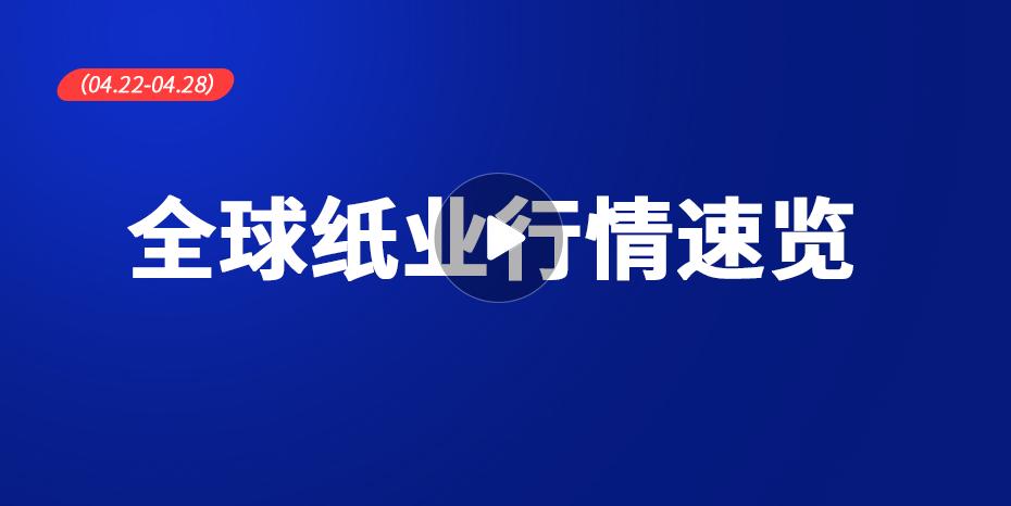 全球紙業行情速覽(04.22-04.28)