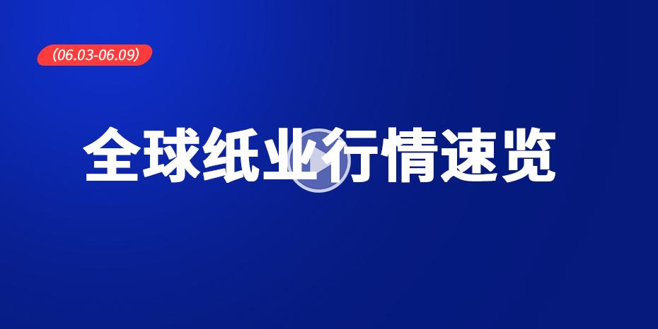 全球紙業行情速覽(06.03-06.09)