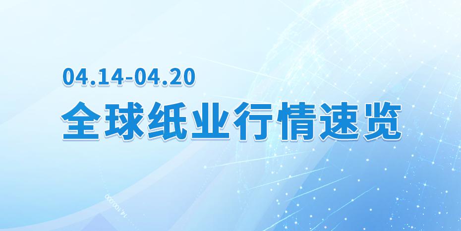 【视频播报】全球纸业行情速览( 04.14-04.20 )