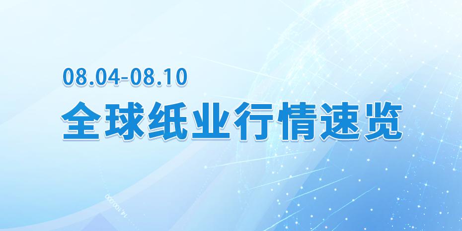 【视频播报】全球纸业行情速览( 08.04-08.10)